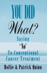 You Did What? Saying 'No' To Conventional Cancer Treatment. - Hollie Quinn, Patrick Quinn