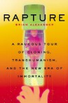 Rapture: A Raucous Tour Of Cloning, Transhumanism, And And The New Era Of Immortality - Brian Alexander