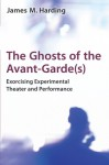 The Ghosts of the Avant-Garde(s): Exorcising Experimental Theater and Performance - James M. Harding