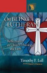 On Being Lutheran: Reflections on Church, Theology, and Faith - Timothy F. Lull