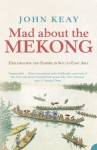 Mad About the Mekong: Exploration and Empire in South East Asia (Text Only) - John Keay