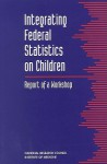 Integrating Federal Statistics on Children: Report of a Workshop - National Research Council, Institute of Medicine