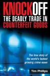 Knockoff: The Deadly Trade in Counterfeit Goods: The True Story of the World's Fastest Growing Crime Wave - Tim Phillips