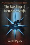 The Recalling of John Arrowsmith - Alyx J. Shaw
