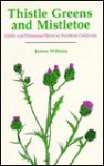 Thistle Greens and Mistletoe: Edible and Poisonous Plants of Northern California - James S. Wiltens
