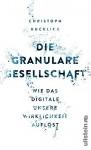 Die granulare Gesellschaft: Wie das Digitale unsere Wirklichkeit auflöst - Christoph Kucklick