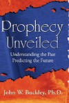 Prophecy Unveiled: Exploring the Incredible Truths That Lie Hidden in the Bible - John Buckley