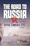 The Road to Russia: Arctic Convoys 1942-45 - Bernard Edwards