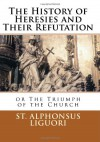 The History of Heresies and Their Refutation or The Triumph of the Church - St. Alphonsus Liguori, Paul A. Boer Sr., Rev. John T. Mullock