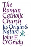 The Roman Catholic Church: Its Origin & Nature - John F. O'Grady
