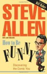 How to Be Funny: Discovering the Comic in You - Steve Allen, George Burns