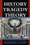 History, Tragedy, Theory: Dialogues on Athenian Drama - Barbara Goff