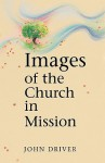 Images of the Church in Mission - John Driver