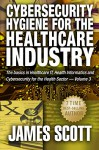 Cybersecurity Hygiene for the Healthcare Industry: The basics in Healthcare IT, Health Informatics and Cybersecurity for the Health Sector Volume 3 - James Scott