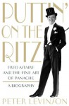 Puttin' on the Ritz: Fred Astaire and the Fine Art of Panache, A Biography - Peter Levinson