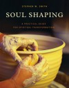 Soul Shaping: A Practical Guide for Spiritual Transformation - Stephen W. Smith