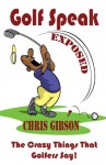 Golf Speak Exposed: The Crazy Things That Golfer's Say (I Knew I Was Gonna Do That!) - Chris Gibson