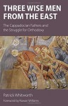 Three Wise Men from the East: The Cappadocian Fathers and the Struggle for Orthodoxy - Patrick Whitworth, Rowan Williams