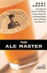 The Ale Master: How I Pioneered America's Craft Brewing Industry, Opened The First Brewpub, Bucked Trends, And Enjoyed Every Minute Of It - Bert Grant, Robert Spector
