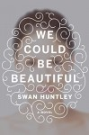 We Could Be Beautiful: A Novel - Swan Huntley