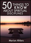 50 Things to Know About Practicing Spiritual Discipline: Ideas to Strengthen Your Soul - M. Ahlers, 50 Things To Know