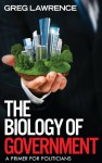 The Biology of Government: A Primer for Politicians - Greg Lawrence