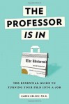 The Professor Is In: The Essential Guide To Turning Your Ph.D. Into a Job - Karen Kelsky