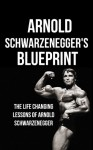 Arnold Schwarzenegger's Blueprint: The Life Changing Lessons Of Arnold Schwarzenegger - Mike Pakulski, Arnold Schwarzenegger, Life Changing Lessons