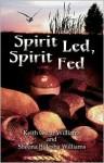 Spirit Led, Spirit Fed - Keith Oscar Williams, Sheona Williams