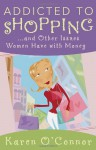 Addicted to Shopping and Other Issues Women Have with Money - Karen O'Connor, Harvest House Publishers