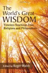 The World's Great Wisdom: Timeless Teachings from Religions and Philosophies - Roger Walsh