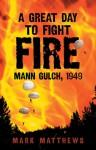 A Great Day to Fight Fire: Mann Gulch, 1949 - Mark Matthews