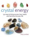 Crystal Energy: 150 Ways to Bring Success, Love, Health and Harmony Into Your Life - Mary Lambert