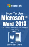 How To Use Microsoft Word 2013: Get Started With Microsoft Word 2013 Today (The Microsoft Office Series) - Sebastian Evans