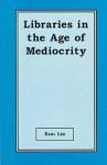Libraries in the Age of Mediocrity - Earl Lee