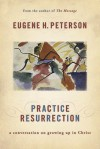 Practice Resurrection: A Conversation on Growing Up in Christ - Eugene H. Peterson, Grover Gardner