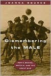 Dismembering the Male: Men's Bodies, Britain, and the Great War - Joanna Bourke