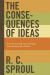 The Consequences of Ideas: Understanding the Concepts That Shaped Our World - R.C. Sproul