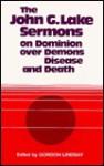 The John G. Lake Sermons on Dominion over Demons, Disease and Death - Gordon Lindsay
