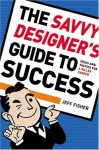 The Savvy Designer's Guide to Success: Ideas and Tactics for a Killer Career - Jeff Fisher