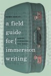 A Field Guide for Immersion Writing: Memoir, Journalism, and Travel - Robin Hemley