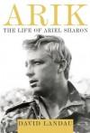 Arik: The Life of Ariel Sharon - David Landau