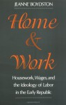 Home and Work: Housework, Wages, and the Ideology of Labor in the Early Republic - Jeanne Boydston