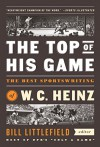 The Top of His Game: The Best Sportswriting of W. C. Heinz: (A Special Publication of The Library of America) - W. C. Heinz, Bill Littlefield