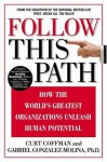 Follow this Path: How the World's Greatest Organizations Drive Growth by Unleashing Human Potential - Curt Coffman, Gabriel Gonzalez-Molina