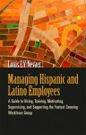 Managing Hispanic and Latino Employees: A Guide to Hiring, Training, Motivating, Supervising, and Supporting the Fastest Growing Workforce Group - Louis E. V. Nevaer