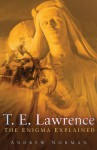 T. E. Lawrence: The Enigma Explained - Andrew Norman