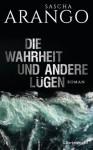 Die Wahrheit und andere Lügen: Roman - Sascha Arango