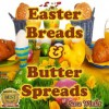 Easter Breads And Butter Spreads (Easter Breads, Sweet Breads And Butter Spreads) - Sara Winlet