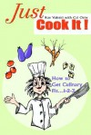 Just Cook It!: How to Get Culinary Fit...1-2-3 - Roe Valenti, Cal Orey